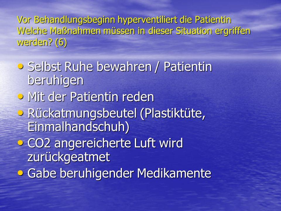 Vor Behandlungsbeginn hyperventiliert die Patientin Welche Maßnahmen müssen in dieser Situation ergriffen werden? (6) Selbst Ruhe bewahren / Patientin