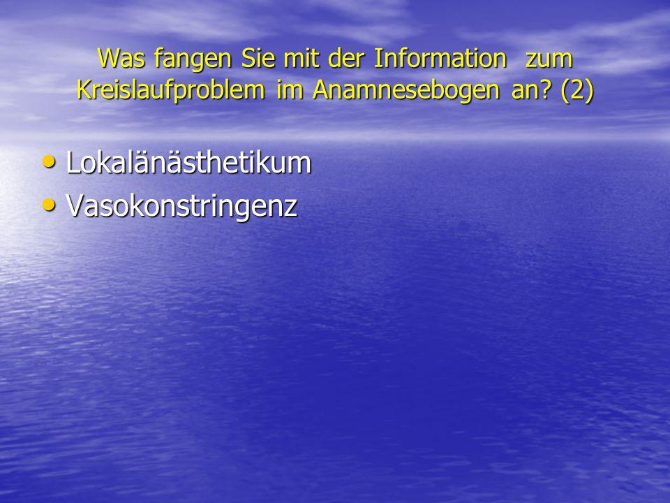 Was fangen Sie mit der Information zum Kreislaufproblem im Anamnesebogen an? (2) Lokalänästhetikum Lokalänästhetikum Vasokonstringenz Vasokonstringenz