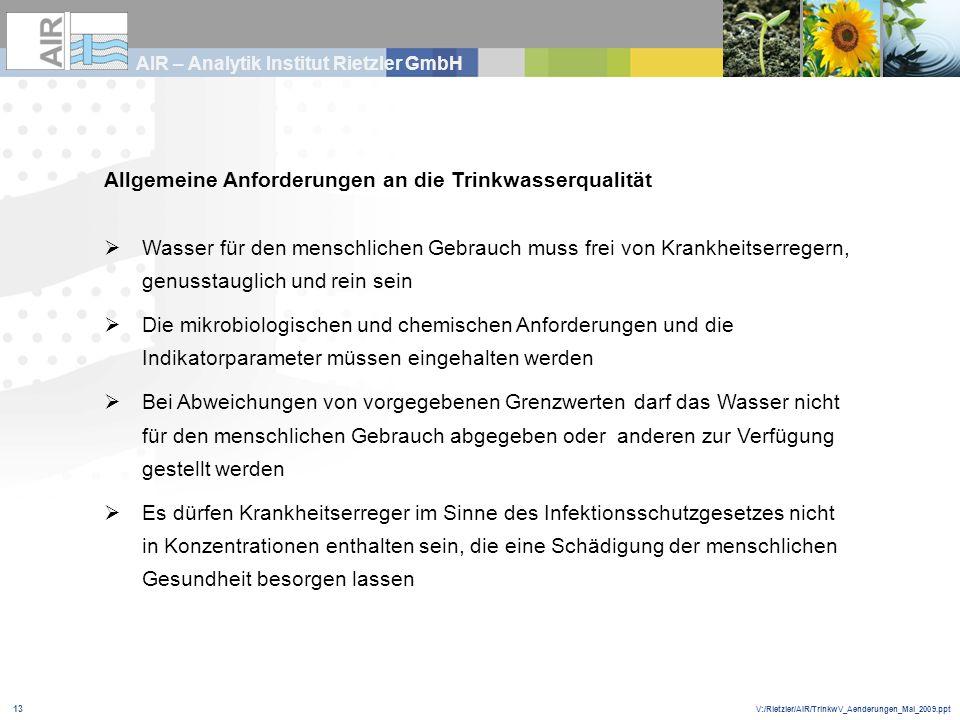 V:/Rietzler/AIR/TrinkwV_Aenderungen_Mai_2009.ppt AIR – Analytik Institut Rietzler GmbH 13 Allgemeine Anforderungen an die Trinkwasserqualität Wasser f