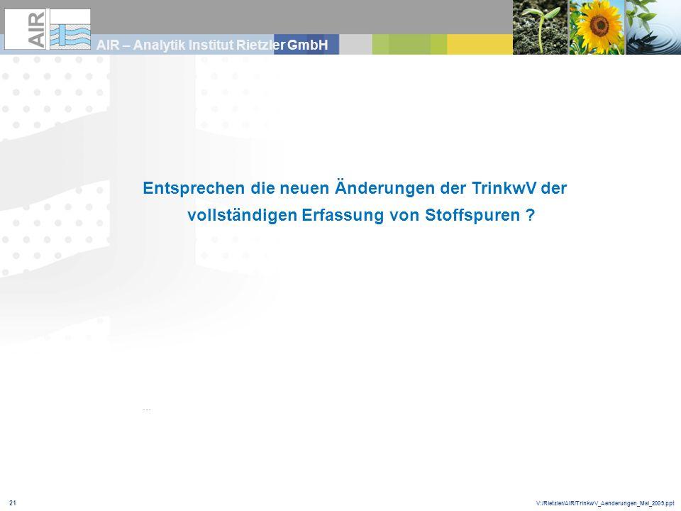 V:/Rietzler/AIR/TrinkwV_Aenderungen_Mai_2009.ppt AIR – Analytik Institut Rietzler GmbH 21 … Entsprechen die neuen Änderungen der TrinkwV der vollständ