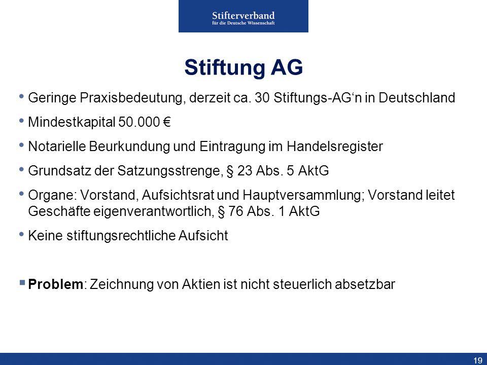 19 Geringe Praxisbedeutung, derzeit ca. 30 Stiftungs-AGn in Deutschland Mindestkapital 50.000 Notarielle Beurkundung und Eintragung im Handelsregister