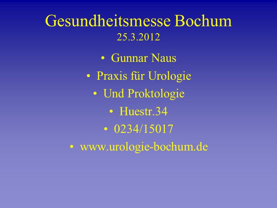 Gesundheitsmesse Bochum 25.3.2012 Gunnar Naus Praxis für Urologie Und Proktologie Huestr.34 0234/15017 www.urologie-bochum.de
