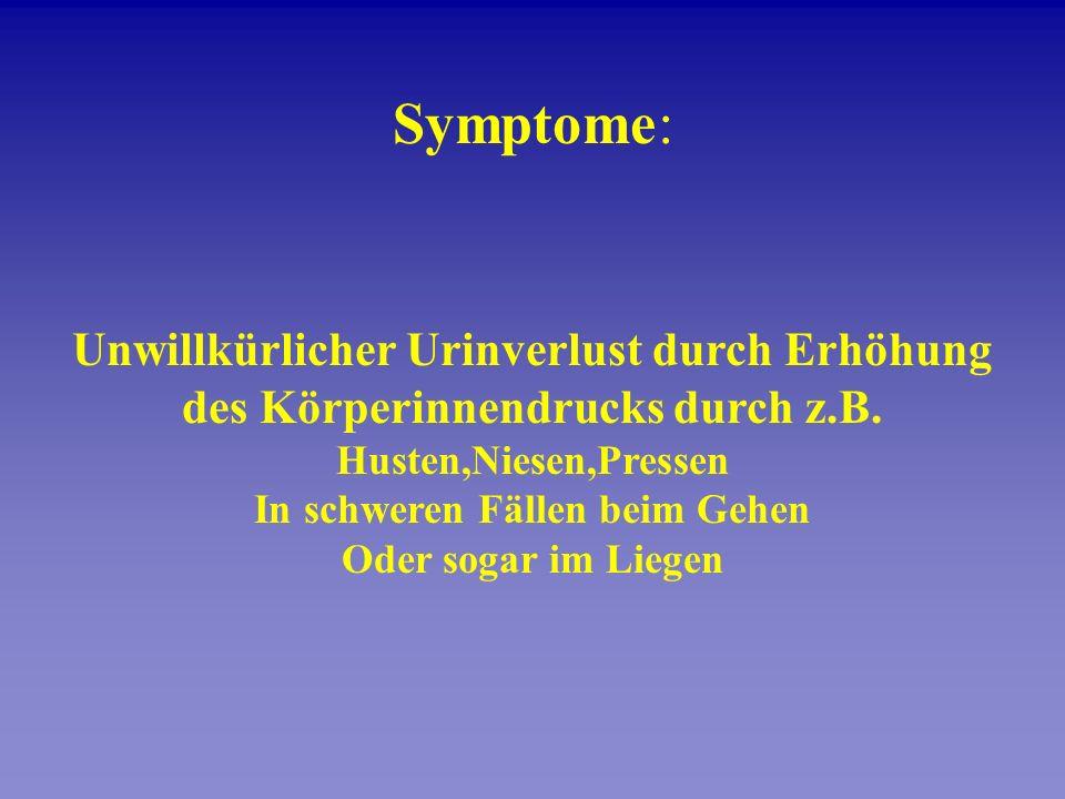 Symptome: Unwillkürlicher Urinverlust durch Erhöhung des Körperinnendrucks durch z.B. Husten,Niesen,Pressen In schweren Fällen beim Gehen Oder sogar i