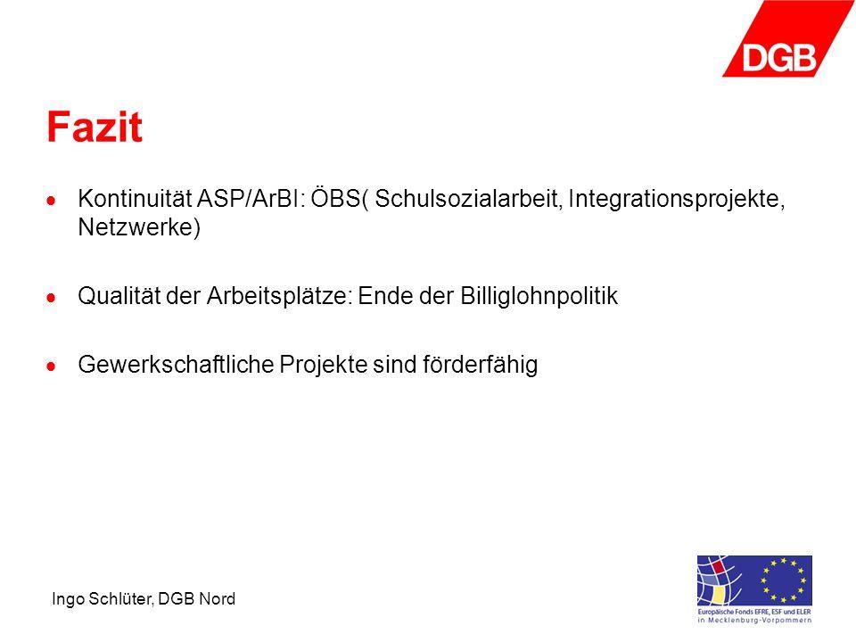 Ingo Schlüter, DGB Nord Fazit Kontinuität ASP/ArBI: ÖBS( Schulsozialarbeit, Integrationsprojekte, Netzwerke) Qualität der Arbeitsplätze: Ende der Billiglohnpolitik Gewerkschaftliche Projekte sind förderfähig