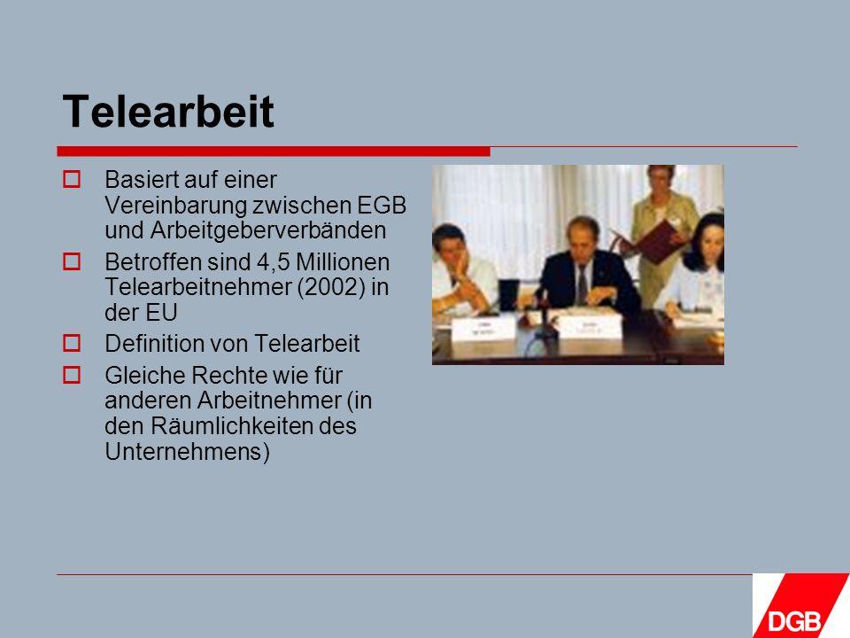 Telearbeit Basiert auf einer Vereinbarung zwischen EGB und Arbeitgeberverbänden Betroffen sind 4,5 Millionen Telearbeitnehmer (2002) in der EU Definition von Telearbeit Gleiche Rechte wie für anderen Arbeitnehmer (in den Räumlichkeiten des Unternehmens)