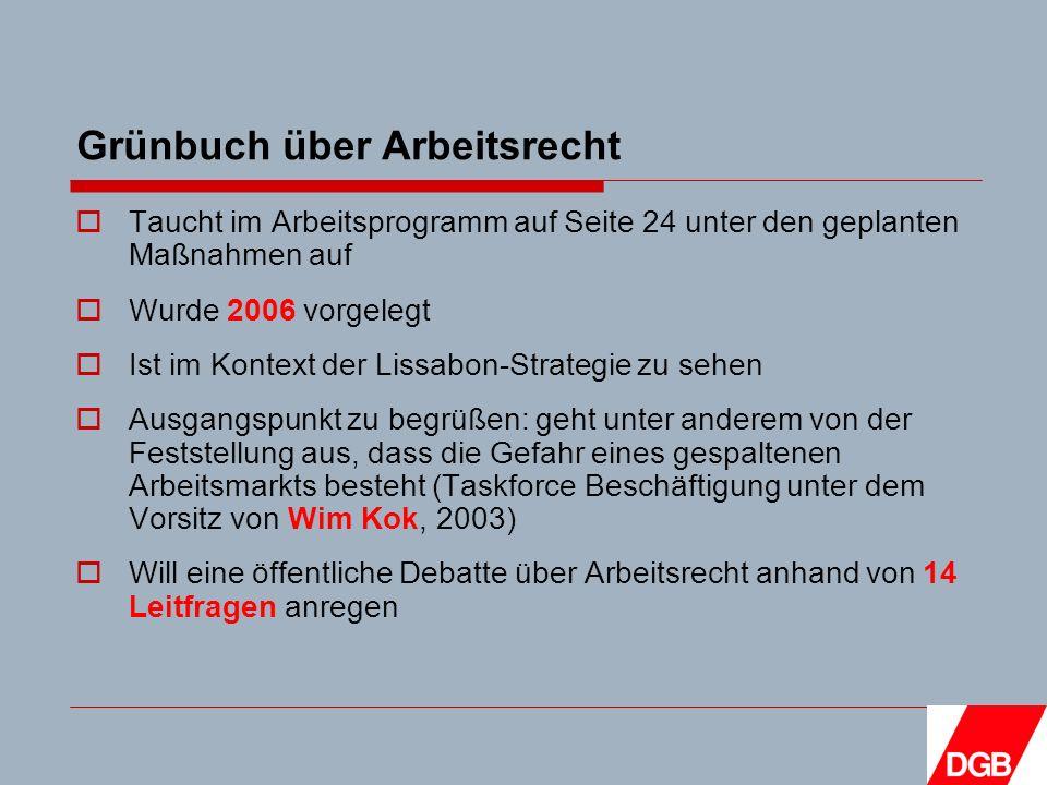 Grünbuch über Arbeitsrecht Taucht im Arbeitsprogramm auf Seite 24 unter den geplanten Maßnahmen auf Wurde 2006 vorgelegt Ist im Kontext der Lissabon-Strategie zu sehen Ausgangspunkt zu begrüßen: geht unter anderem von der Feststellung aus, dass die Gefahr eines gespaltenen Arbeitsmarkts besteht (Taskforce Beschäftigung unter dem Vorsitz von Wim Kok, 2003) Will eine öffentliche Debatte über Arbeitsrecht anhand von 14 Leitfragen anregen