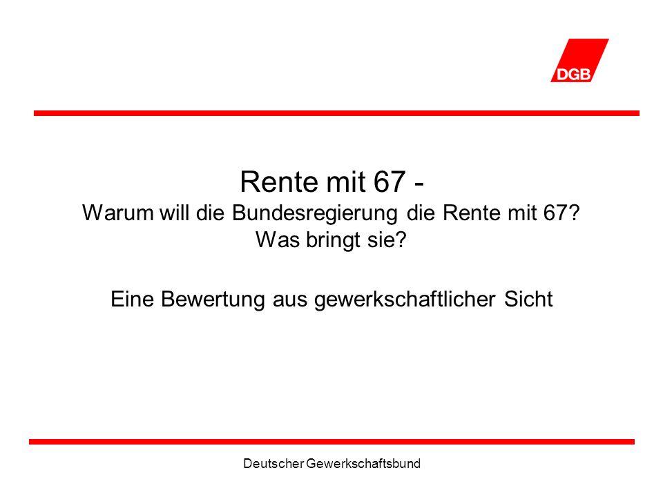 Deutscher Gewerkschaftsbund Rente mit 67 - Warum will die Bundesregierung die Rente mit 67.