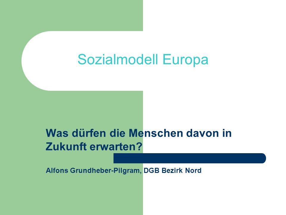 Sozialmodell Europa Was dürfen die Menschen davon in Zukunft erwarten? Alfons Grundheber-Pilgram, DGB Bezirk Nord