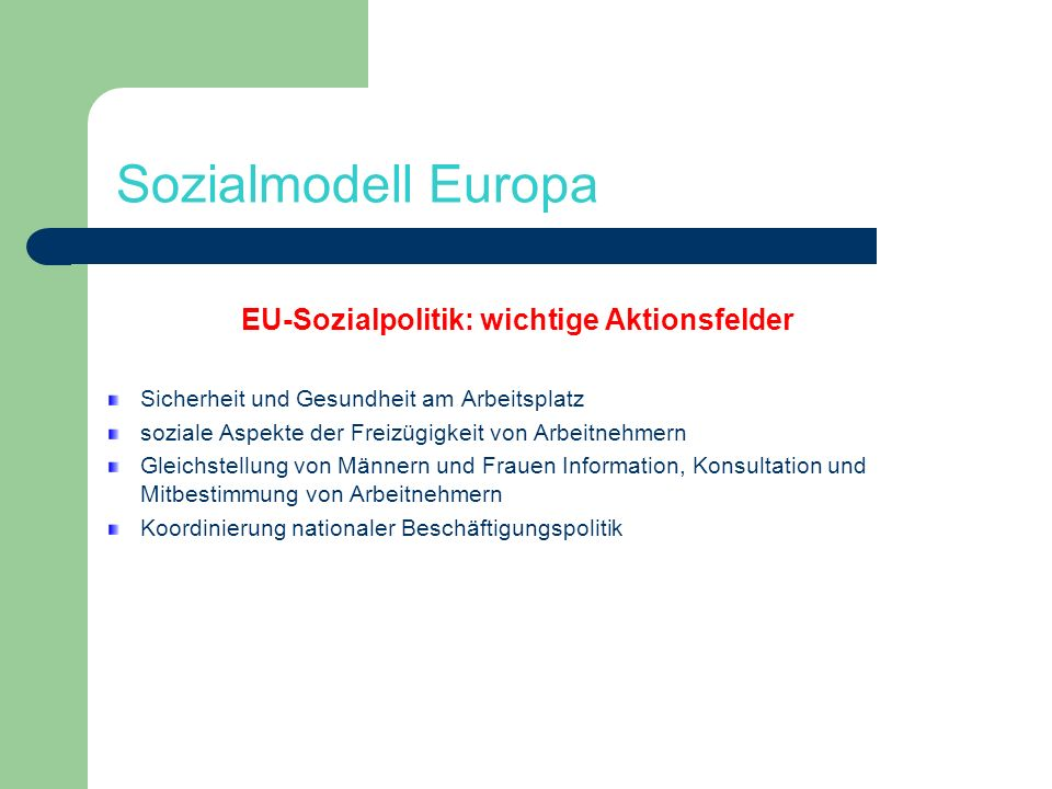 Sozialmodell Europa EU-Sozialpolitik: wichtige Aktionsfelder Sicherheit und Gesundheit am Arbeitsplatz soziale Aspekte der Freizügigkeit von Arbeitneh