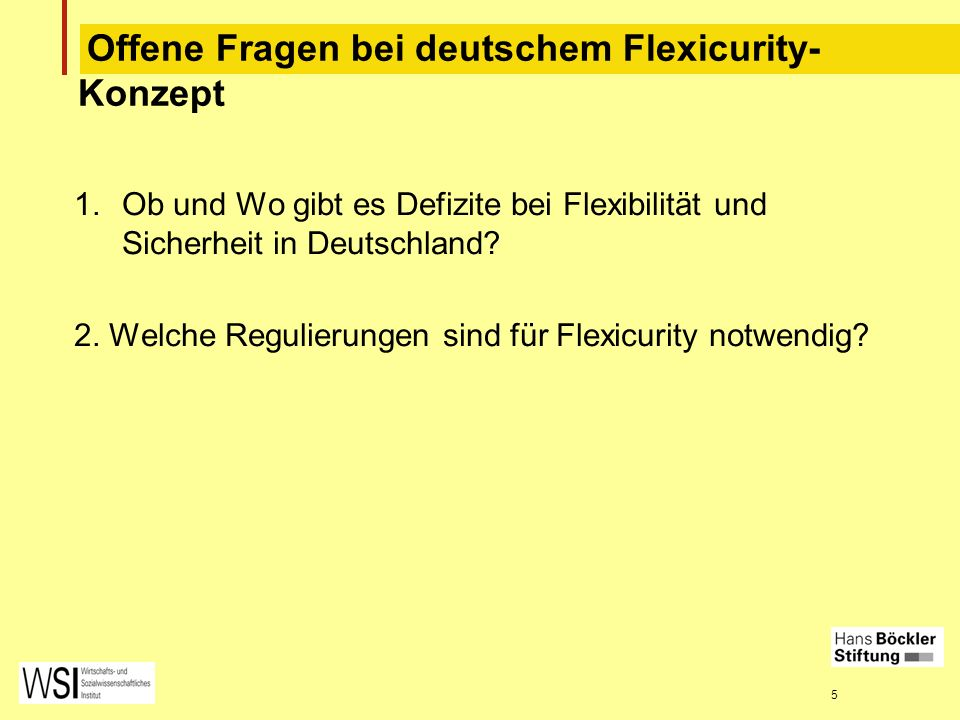 5 Offene Fragen bei deutschem Flexicurity- Konzept 1.Ob und Wo gibt es Defizite bei Flexibilität und Sicherheit in Deutschland? 2. Welche Regulierunge