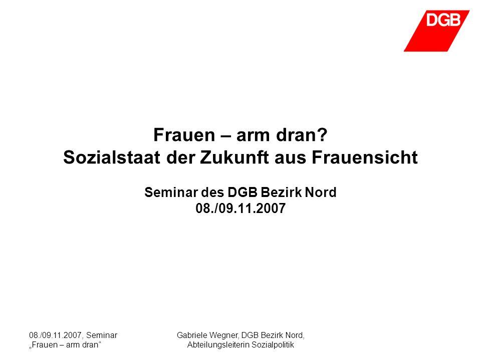 08./09.11.2007, Seminar Frauen – arm dran Gabriele Wegner, DGB Bezirk Nord, Abteilungsleiterin Sozialpolitik Frauen – arm dran.