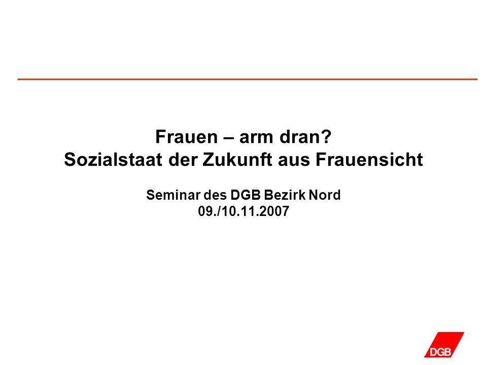Frauen – arm dran? Sozialstaat der Zukunft aus Frauensicht Seminar des DGB Bezirk Nord 09./10.11.2007