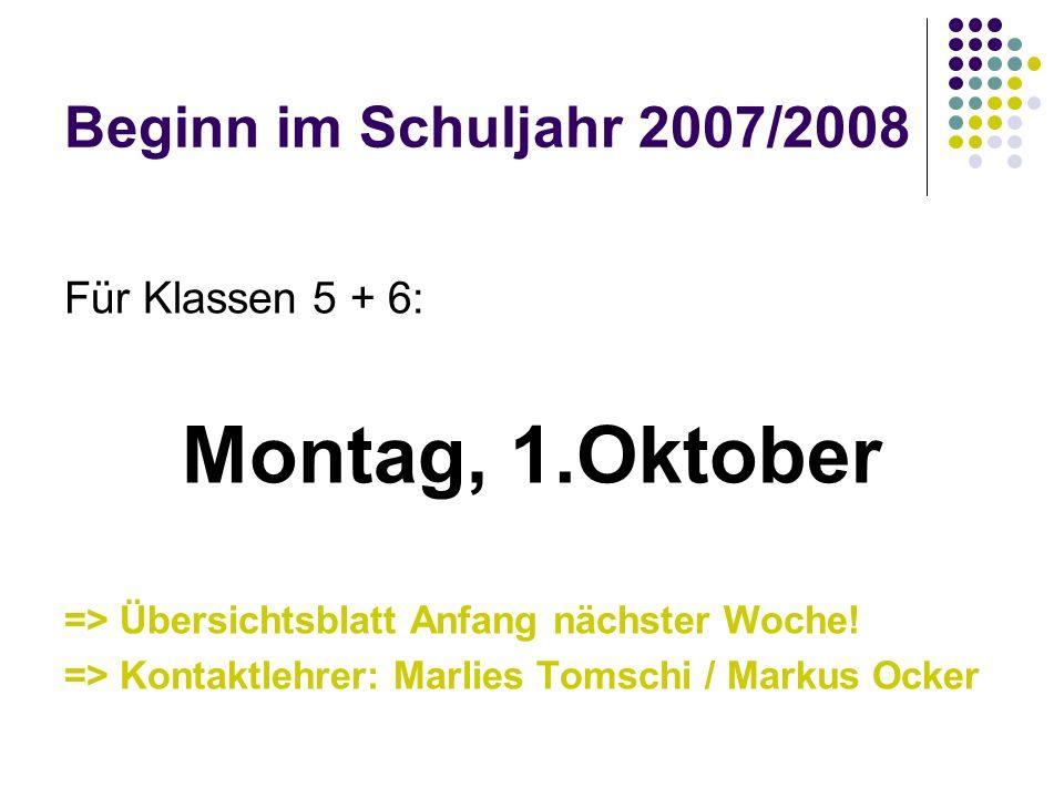 Beginn im Schuljahr 2007/2008 Für Klassen 5 + 6: Montag, 1.Oktober => Übersichtsblatt Anfang nächster Woche! => Kontaktlehrer: Marlies Tomschi / Marku