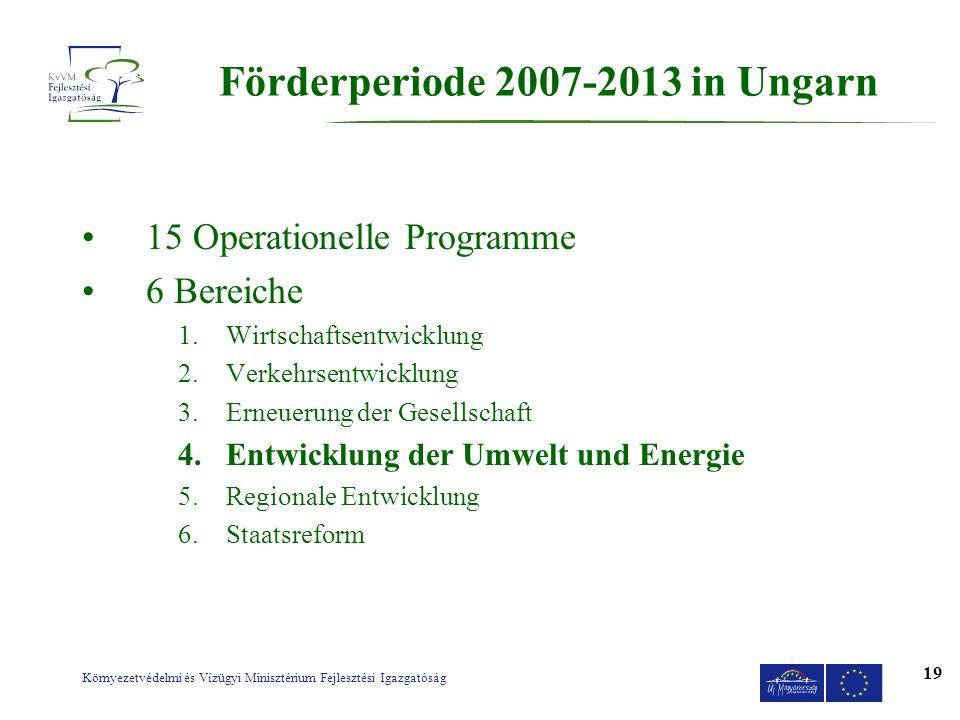 Környezetvédelmi és Vízügyi Minisztérium Fejlesztési Igazgatóság 19 F ö rderperiode 2007-2013 in Ungarn 15 Operationelle Programme 6 Bereiche 1.Wirtsc