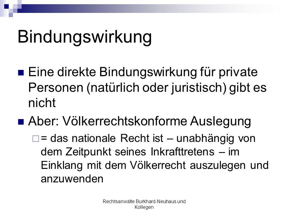 Bindungswirkung Eine direkte Bindungswirkung für private Personen (natürlich oder juristisch) gibt es nicht Aber: Völkerrechtskonforme Auslegung = das