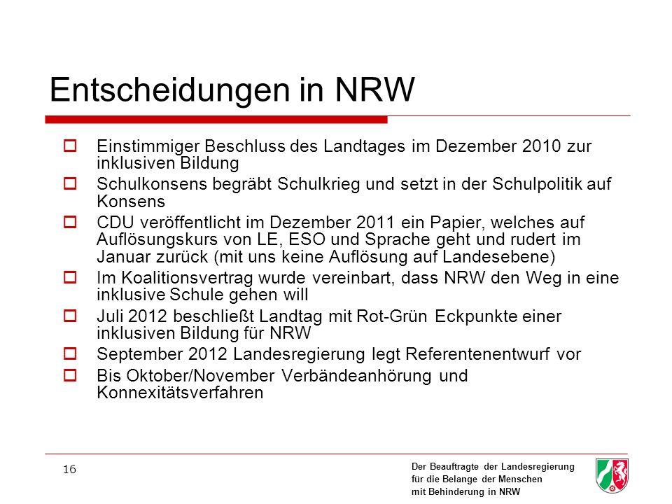 Der Beauftragte der Landesregierung für die Belange der Menschen mit Behinderung in NRW 16 Entscheidungen in NRW Einstimmiger Beschluss des Landtages im Dezember 2010 zur inklusiven Bildung Schulkonsens begräbt Schulkrieg und setzt in der Schulpolitik auf Konsens CDU veröffentlicht im Dezember 2011 ein Papier, welches auf Auflösungskurs von LE, ESO und Sprache geht und rudert im Januar zurück (mit uns keine Auflösung auf Landesebene) Im Koalitionsvertrag wurde vereinbart, dass NRW den Weg in eine inklusive Schule gehen will Juli 2012 beschließt Landtag mit Rot-Grün Eckpunkte einer inklusiven Bildung für NRW September 2012 Landesregierung legt Referentenentwurf vor Bis Oktober/November Verbändeanhörung und Konnexitätsverfahren