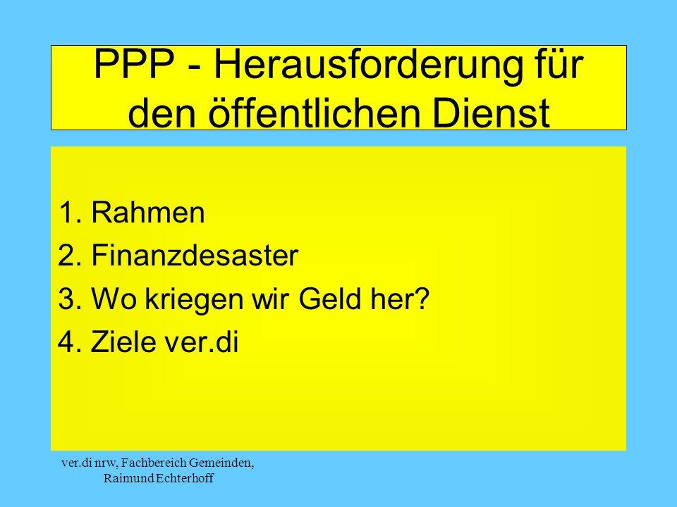 ver.di nrw, Fachbereich Gemeinden, Raimund Echterhoff PPP - Herausforderung für den öffentlichen Dienst 1. Rahmen 2. Finanzdesaster 3. Wo kriegen wir