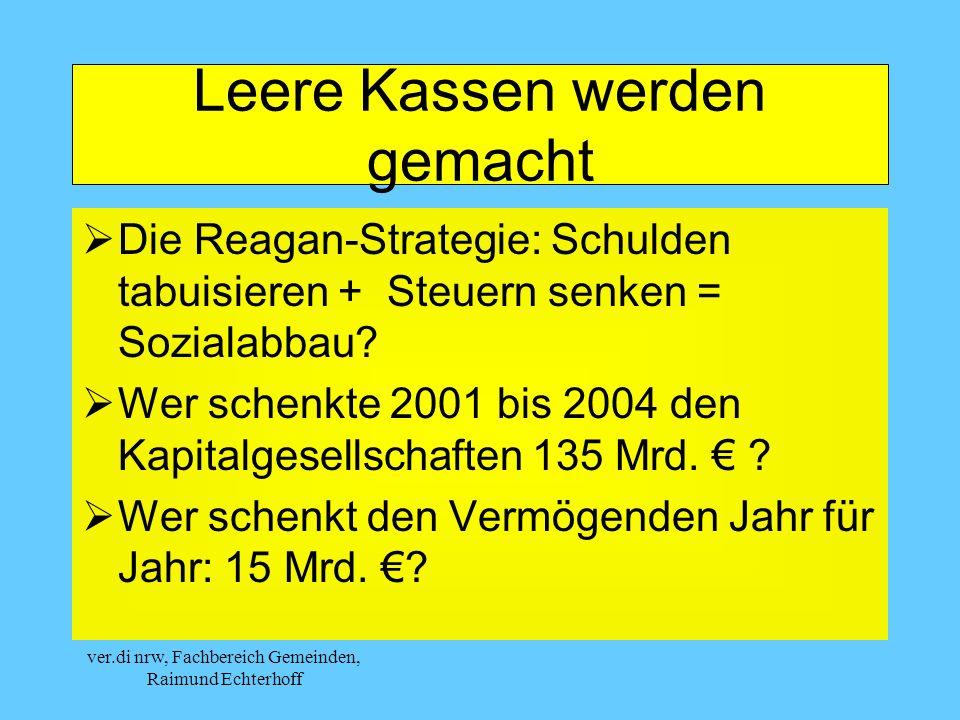 ver.di nrw, Fachbereich Gemeinden, Raimund Echterhoff Leere Kassen werden gemacht Die Reagan-Strategie: Schulden tabuisieren + Steuern senken = Sozialabbau.