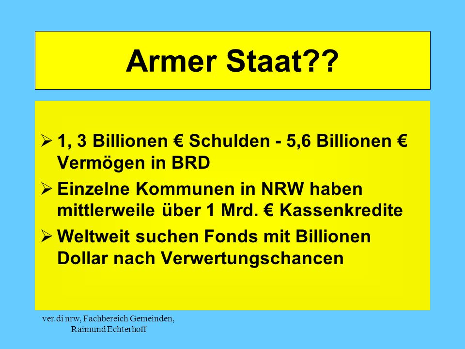 ver.di nrw, Fachbereich Gemeinden, Raimund Echterhoff Armer Staat?? 1, 3 Billionen Schulden - 5,6 Billionen Vermögen in BRD Einzelne Kommunen in NRW h