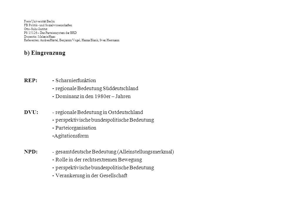 Freie Universität Berlin FB Politik- und Sozialwissenschaften Otto-Suhr-Institut PS 15126 – Das Parteiensystem der BRD Dozentin: Melanie Haas Referenten: Andrea Härtel, Benjamin Vogel, Hanna Blank, Sven Herrmann b) Eingrenzung REP:- Scharnierfunktion - regionale Bedeutung Süddeutschland - Dominanz in den 1980er – Jahren DVU:- regionale Bedeutung in Ostdeutschland - perspektivische bundespolitische Bedeutung - Parteiorganisation -Agitationsform NPD:- gesamtdeutsche Bedeutung (Alleinstellungsmerkmal) - Rolle in der rechtsextremen Bewegung - perspektivische bundespolitische Bedeutung - Verankerung in der Gesellschaft