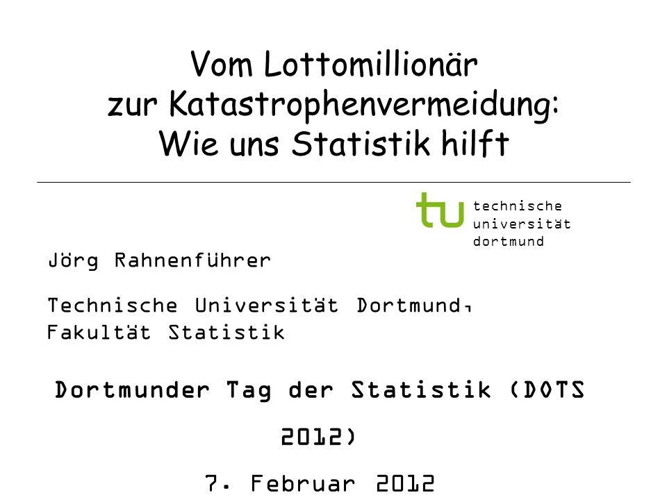 Vom Lottomillionär zur Katastrophenvermeidung: Wie uns Statistik hilft Jörg Rahnenführer Technische Universität Dortmund, Fakultät Statistik Dortmunde
