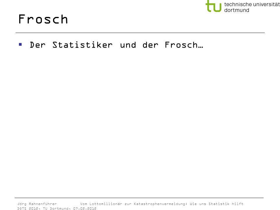 Jörg Rahnenführer Vom Lottomillionär zur Katastrophenvermeidung: Wie uns Statistik hilft DOTS 2012, TU Dortmund, 07.02.2012 Frosch Der Statistiker und