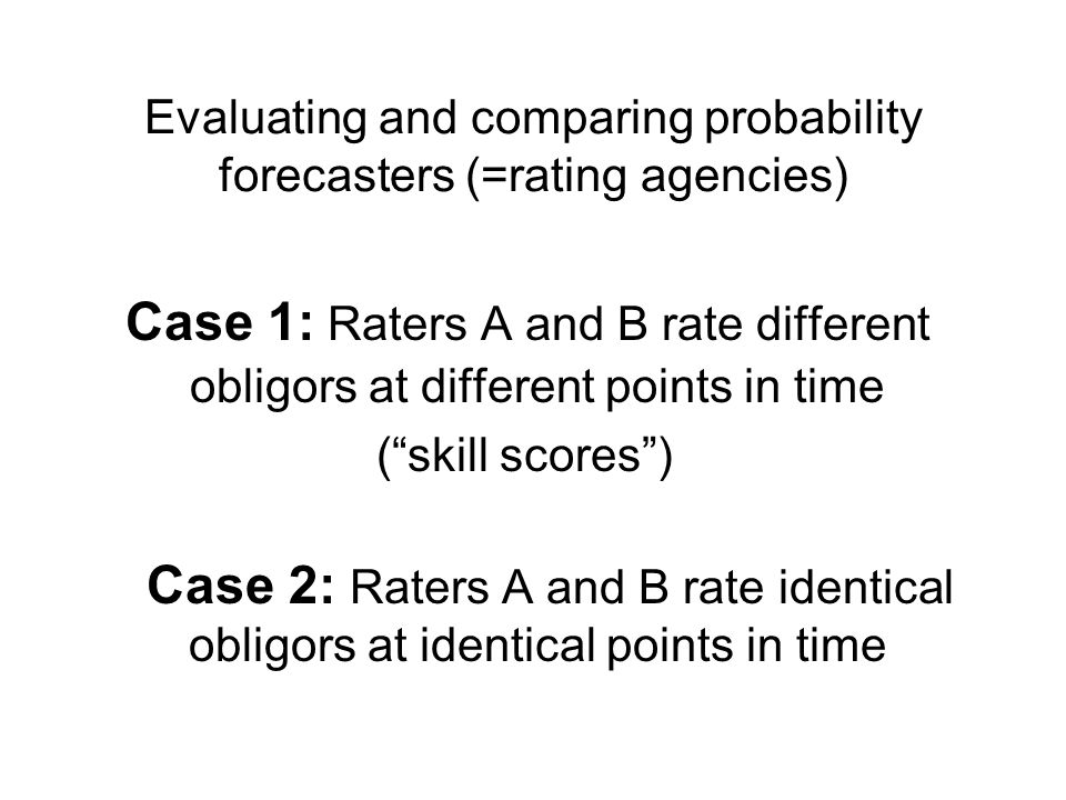 Evaluating and comparing probability forecasters (=rating agencies) Case 1: Raters A and B rate different obligors at different points in time (skill