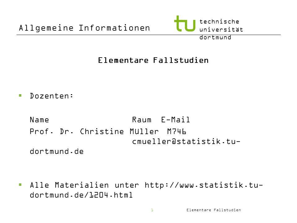 Elementare Fallstudien technische universität dortmund 1 Allgemeine Informationen Elementare Fallstudien Dozenten: NameRaumE-Mail Prof. Dr. Christine