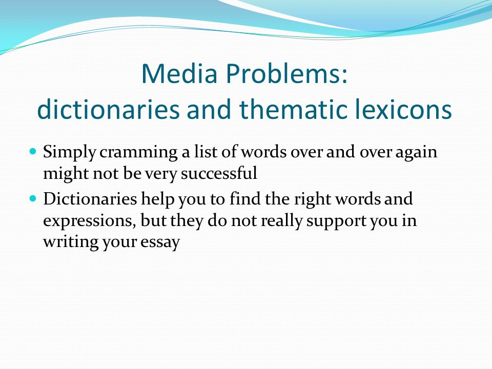 Media Problems: dictionaries and thematic lexicons Simply cramming a list of words over and over again might not be very successful Dictionaries help you to find the right words and expressions, but they do not really support you in writing your essay