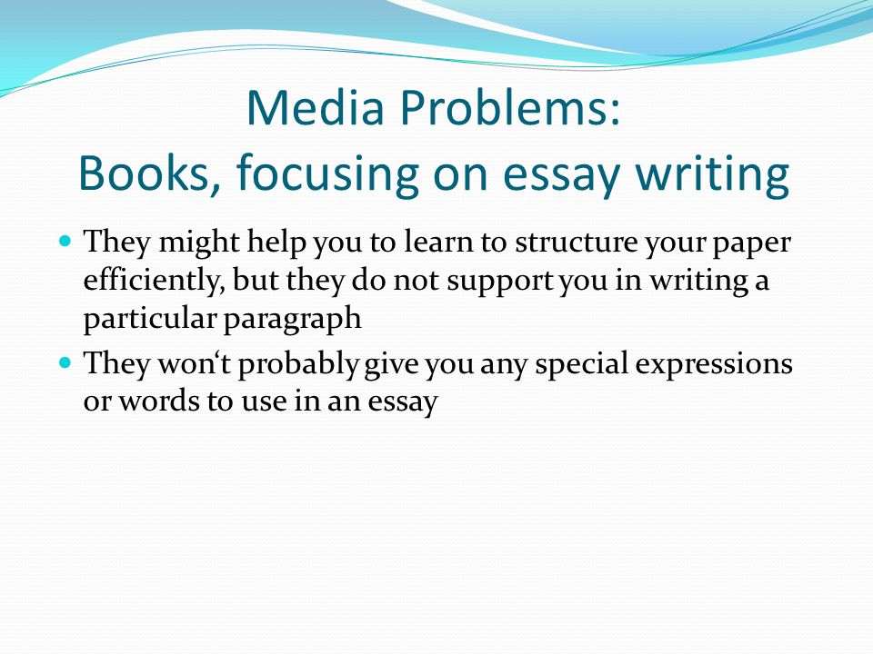Media Problems: Books, focusing on essay writing They might help you to learn to structure your paper efficiently, but they do not support you in writing a particular paragraph They wont probably give you any special expressions or words to use in an essay