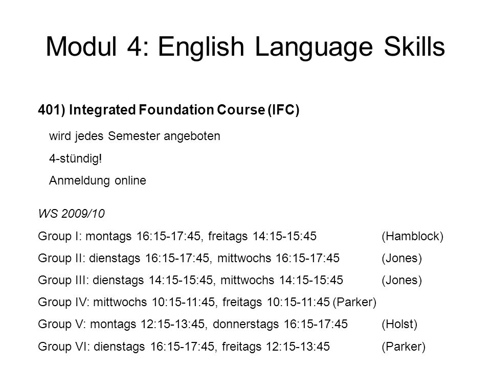 Modul 4: English Language Skills 401) Integrated Foundation Course (IFC) wird jedes Semester angeboten 4-stündig! Anmeldung online WS 2009/10 Group I: