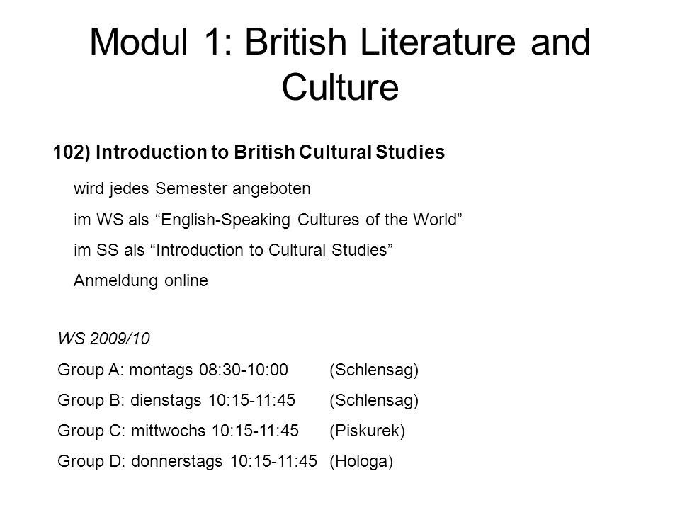 Modul 1: British Literature and Culture 102) Introduction to British Cultural Studies wird jedes Semester angeboten im WS als English-Speaking Cultures of the World im SS als Introduction to Cultural Studies Anmeldung online WS 2009/10 Group A: montags 08:30-10:00(Schlensag) Group B: dienstags 10:15-11:45(Schlensag) Group C: mittwochs 10:15-11:45(Piskurek) Group D: donnerstags 10:15-11:45(Hologa)