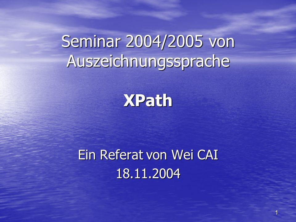 1 Seminar 2004/2005 von Auszeichnungssprache XPath Ein Referat von Wei CAI 18.11.2004