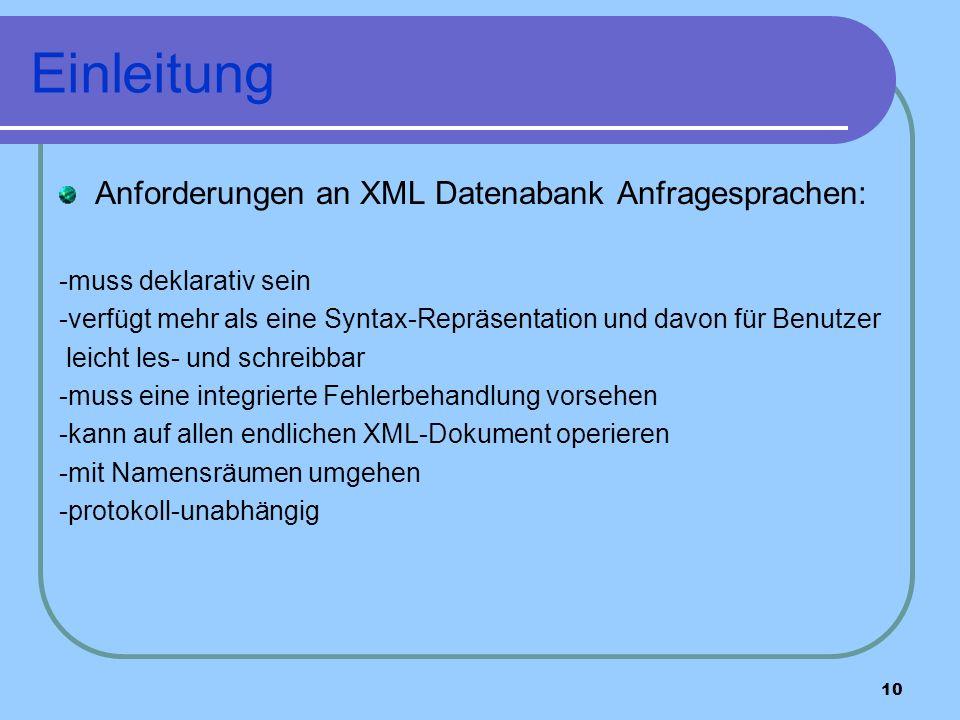 10 Einleitung Anforderungen an XML Datenabank Anfragesprachen: -muss deklarativ sein -verfügt mehr als eine Syntax-Repräsentation und davon für Benutzer leicht les- und schreibbar -muss eine integrierte Fehlerbehandlung vorsehen -kann auf allen endlichen XML-Dokument operieren -mit Namensräumen umgehen -protokoll-unabhängig