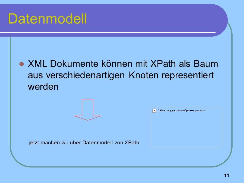 11 Datenmodell XML Dokumente können mit XPath als Baum aus verschiedenartigen Knoten representiert werden jetzt machen wir ü ber Datenmodell von XPath