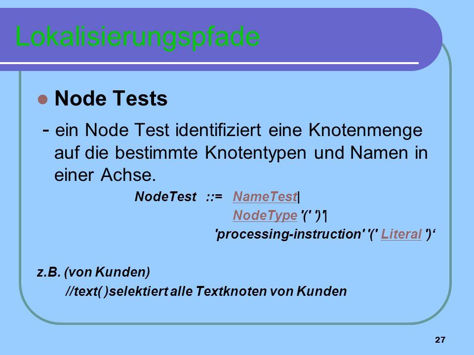 27 Lokalisierungspfade Node Tests - ein Node Test identifiziert eine Knotenmenge auf die bestimmte Knotentypen und Namen in einer Achse.