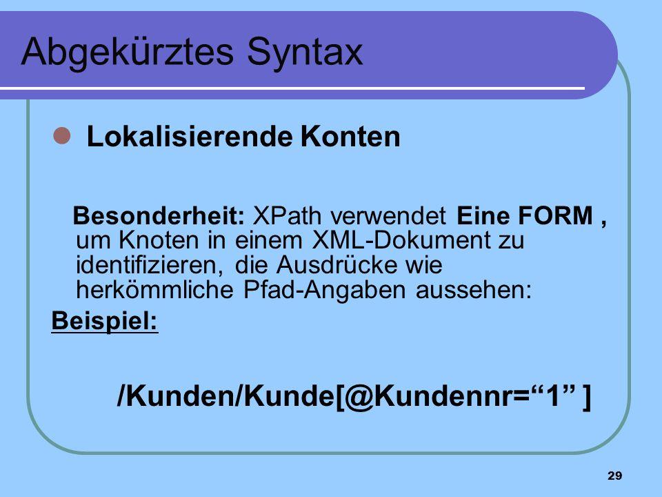 29 Abgek ü rztes Syntax Lokalisierende Konten Besonderheit: XPath verwendet Eine FORM, um Knoten in einem XML-Dokument zu identifizieren, die Ausdrücke wie herkömmliche Pfad-Angaben aussehen: Beispiel: /Kunden/Kunde[@Kundennr=1 ]