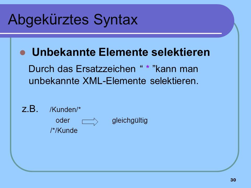 30 Abgek ü rztes Syntax Unbekannte Elemente selektieren Durch das Ersatzzeichen * kann man unbekannte XML-Elemente selektieren.