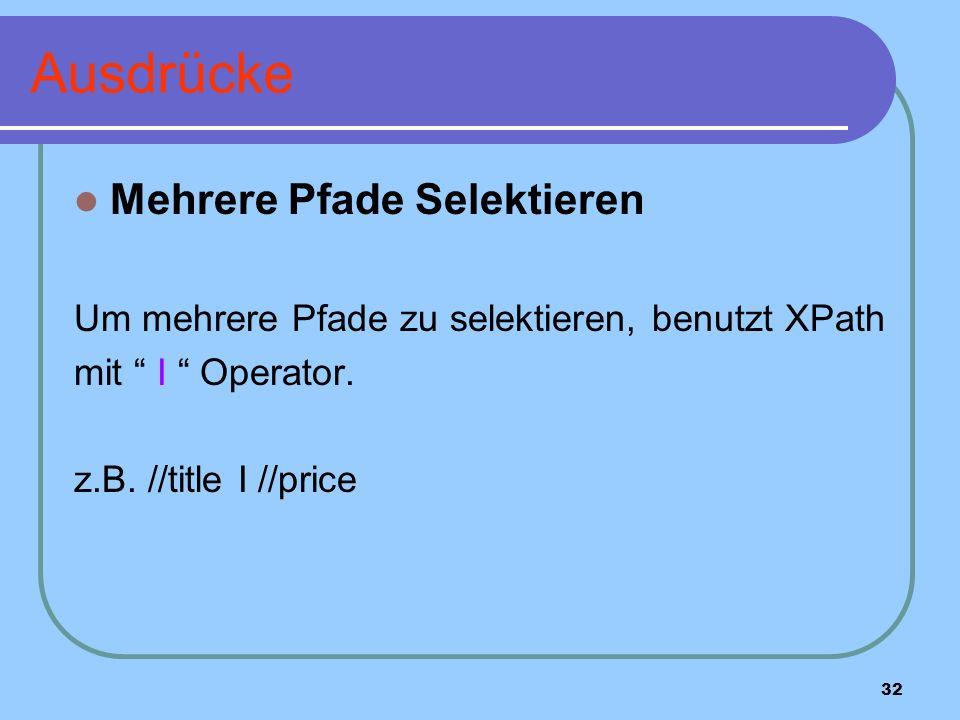 32 Ausdrücke Mehrere Pfade Selektieren Um mehrere Pfade zu selektieren, benutzt XPath mit I Operator.