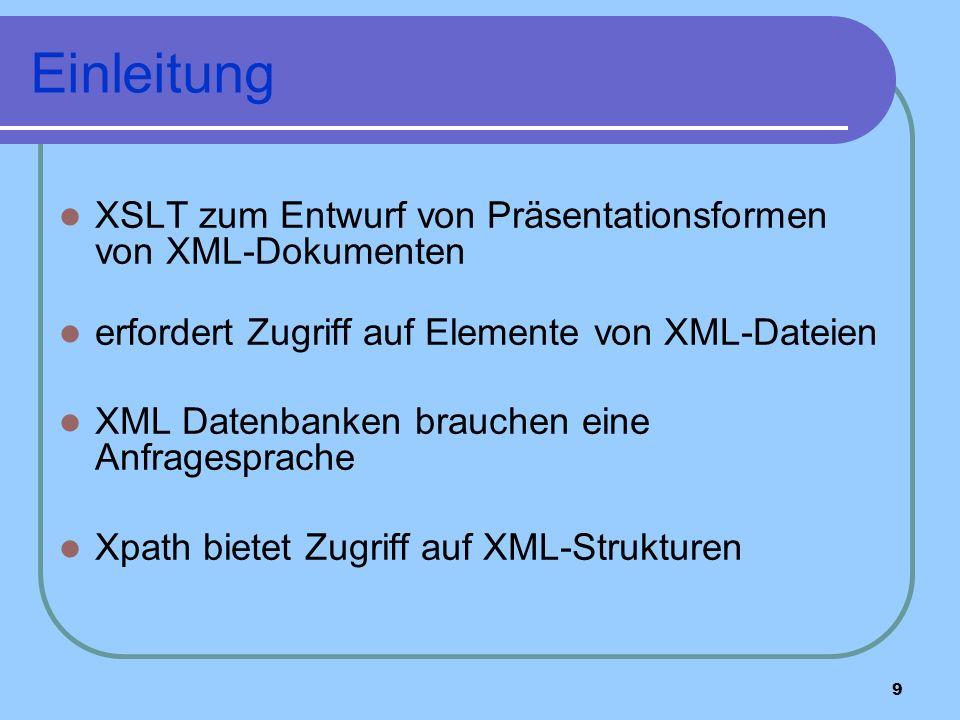 9 Einleitung XSLT zum Entwurf von Präsentationsformen von XML-Dokumenten erfordert Zugriff auf Elemente von XML-Dateien XML Datenbanken brauchen eine Anfragesprache Xpath bietet Zugriff auf XML-Strukturen