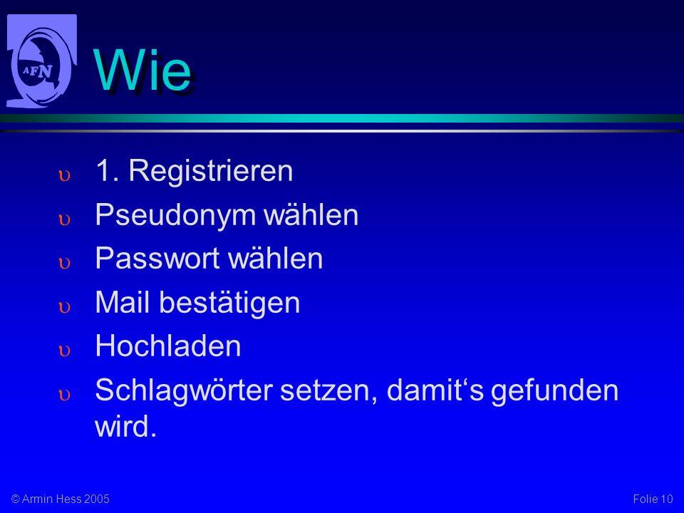 Folie 10© Armin Hess 2005 Wie 1. Registrieren Pseudonym wählen Passwort wählen Mail bestätigen Hochladen Schlagwörter setzen, damits gefunden wird.