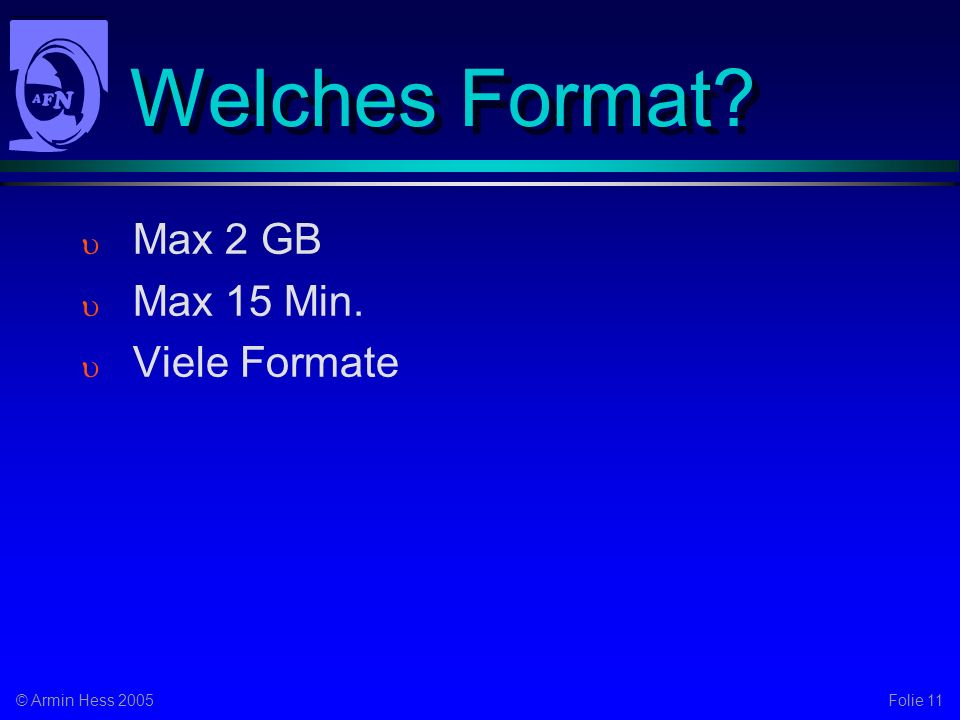 Folie 11© Armin Hess 2005 Welches Format Max 2 GB Max 15 Min. Viele Formate
