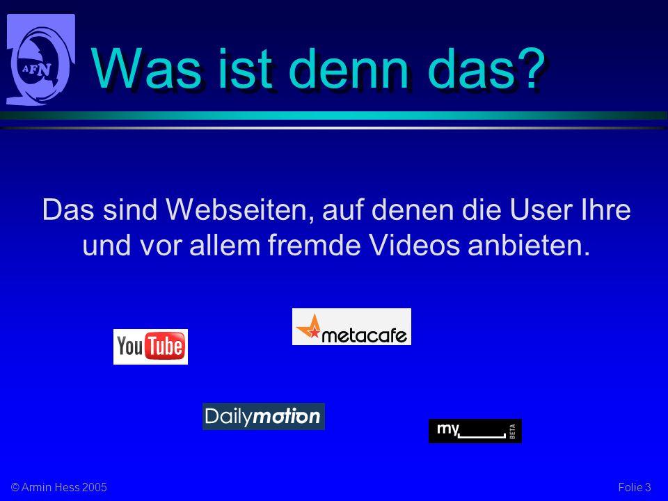 Folie 3© Armin Hess 2005 Was ist denn das? Das sind Webseiten, auf denen die User Ihre und vor allem fremde Videos anbieten.