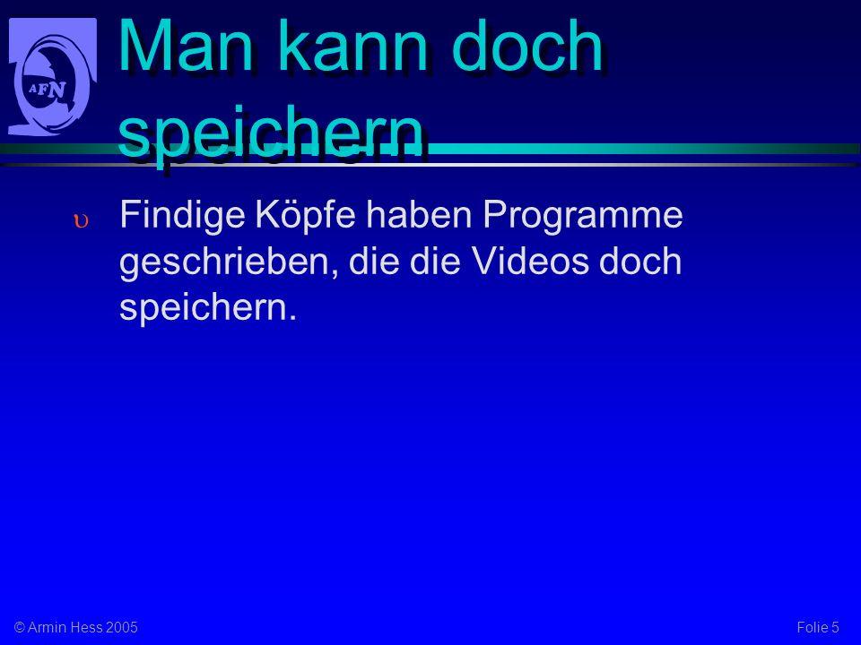 Folie 5© Armin Hess 2005 Man kann doch speichern Findige Köpfe haben Programme geschrieben, die die Videos doch speichern.