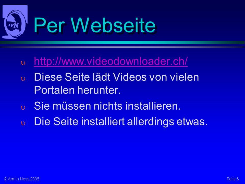 Folie 6© Armin Hess 2005 Per Webseite http://www.videodownloader.ch/ Diese Seite lädt Videos von vielen Portalen herunter. Sie müssen nichts installie