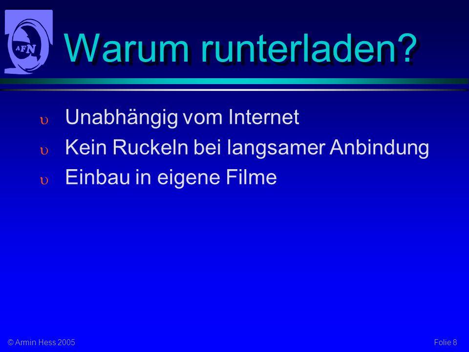 Folie 8© Armin Hess 2005 Warum runterladen? Unabhängig vom Internet Kein Ruckeln bei langsamer Anbindung Einbau in eigene Filme