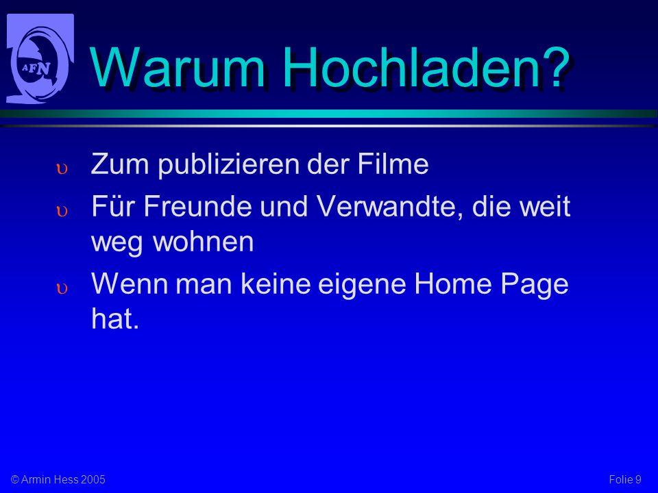 Folie 9© Armin Hess 2005 Warum Hochladen? Zum publizieren der Filme Für Freunde und Verwandte, die weit weg wohnen Wenn man keine eigene Home Page hat