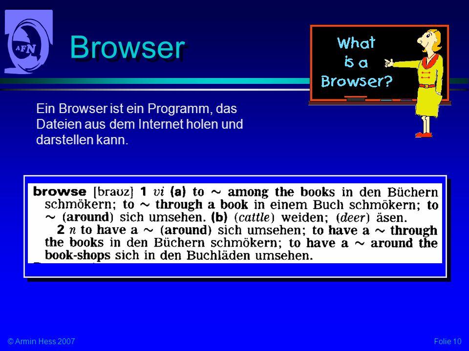 Folie 10© Armin Hess 2007 Browser Ein Browser ist ein Programm, das Dateien aus dem Internet holen und darstellen kann.