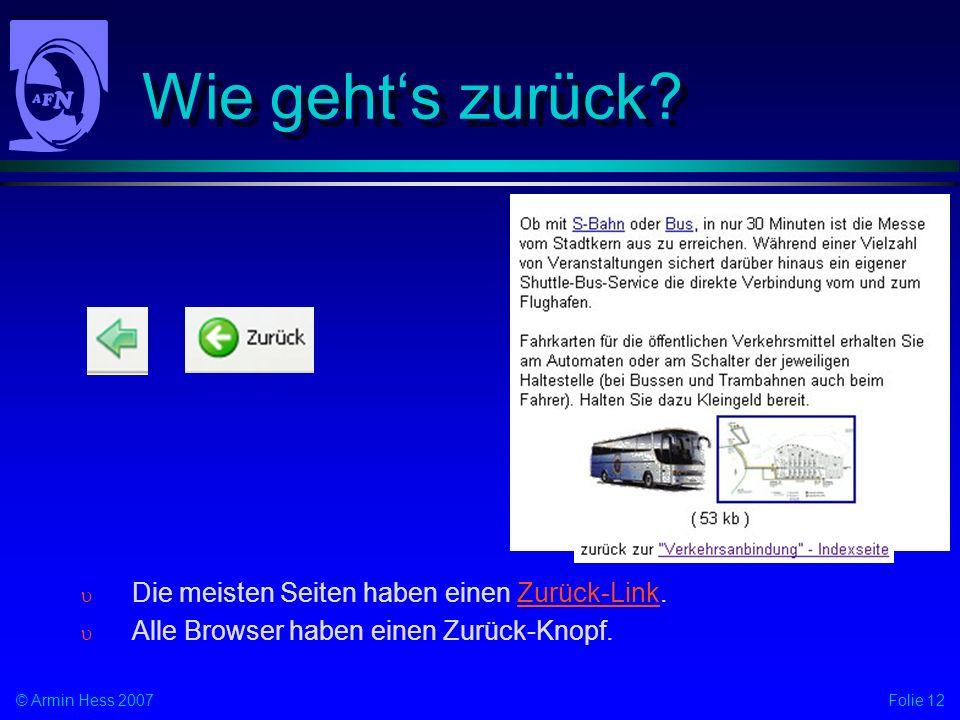 Folie 12© Armin Hess 2007 Wie gehts zurück? Die meisten Seiten haben einen Zurück-Link. Alle Browser haben einen Zurück-Knopf.