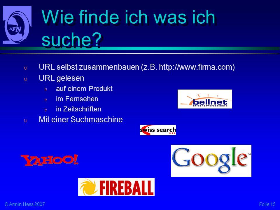 Folie 15© Armin Hess 2007 Wie finde ich was ich suche? URL selbst zusammenbauen (z.B. http://www.firma.com) URL gelesen auf einem Produkt im Fernsehen